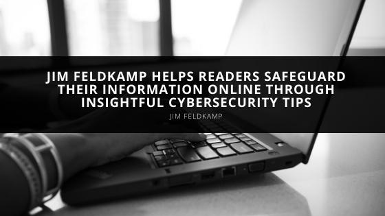 Jim Feldkamp Helps Readers Safeguard Their Information Online Through Insightful Cybersecurity Tips