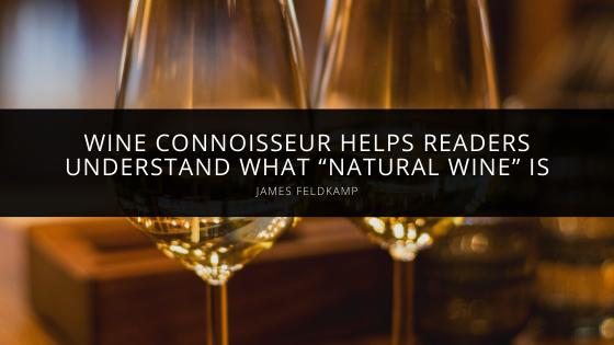 "Wine Connoisseur James Feldkamp Helps Readers Understand What ""Natural Wine"" Is"